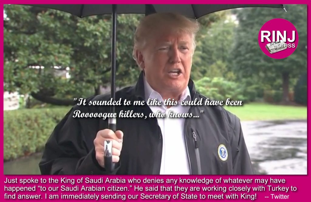 "poke to the King of Saudi Arabia who denies any knowledge of whatever may have happened ""to our Saudi Arabian citizen."" He said that they are working closely with Turkey to find answer. I am immediately sending our Secretary of State to meet with King!"