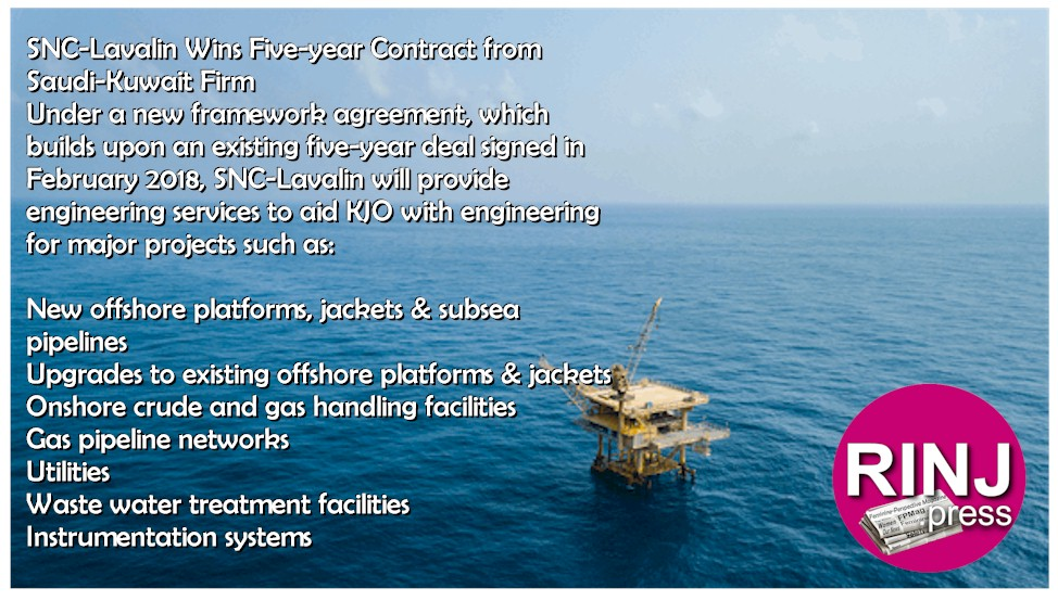 SNC-Lavalin Wins Five-year Contract from Saudi-Kuwait Firm Under a new framework agreement, which builds upon an existing five-year deal signed in February 2018, SNC-Lavalin will provide engineering services to aid KJO with engineering for major projects such as: New offshore platforms, jackets & subsea pipelines Upgrades to existing offshore platforms & jackets Onshore crude and gas handling facilities Gas pipeline networks Utilities Waste water treatment facilities Instrumentation systems
