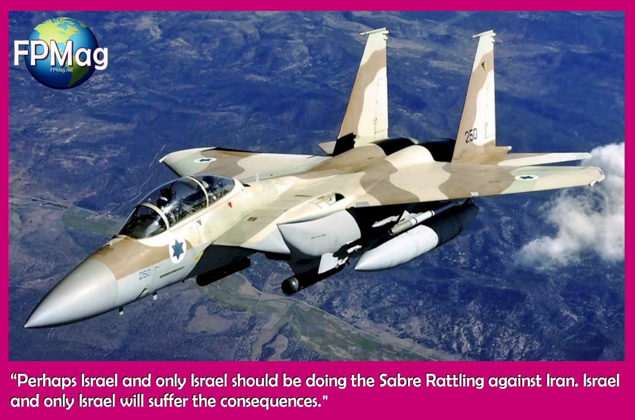 """Perhaps Israel and only Israel should be doing the Sabre Rattling against Iran. Israel and only Israel will suffer the consequences."