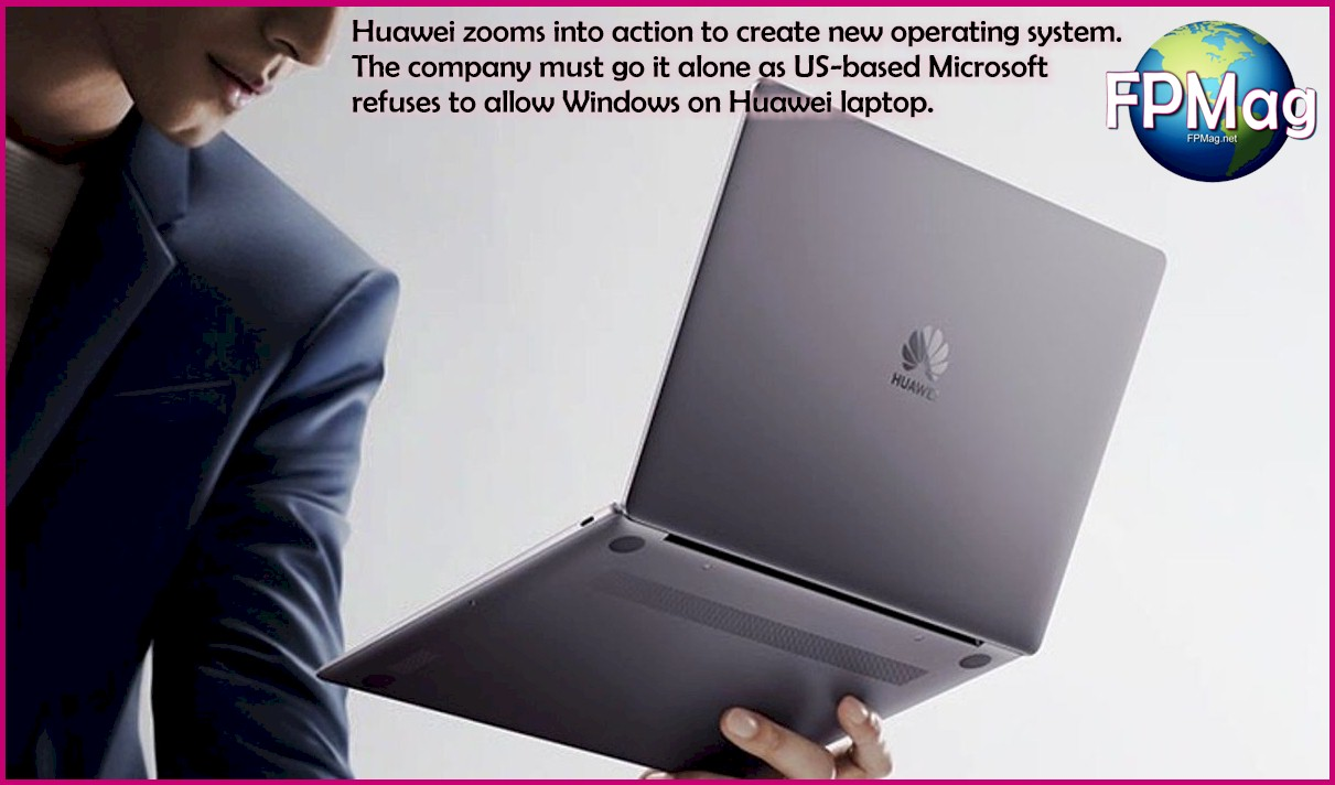Huawei zooms into action to create new operating system. The company must go it alone as US-based Microsoft refuses to allow Windows on Huawei laptop.