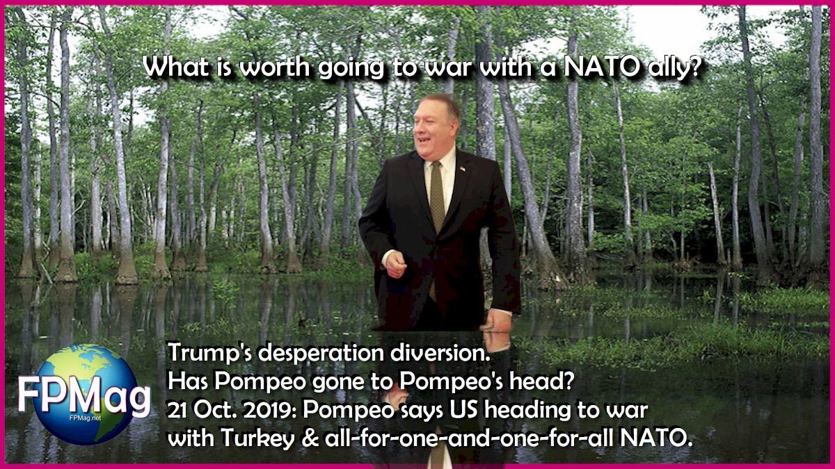 What is worth going to war with a NATO ally? Trump's desperation diversion. Has Pompeo gone to Pompeo's head? 21 Oct. 2019: Pompeo says US heading to war with Turkey & all-for-one-and-one-for-all NATO.